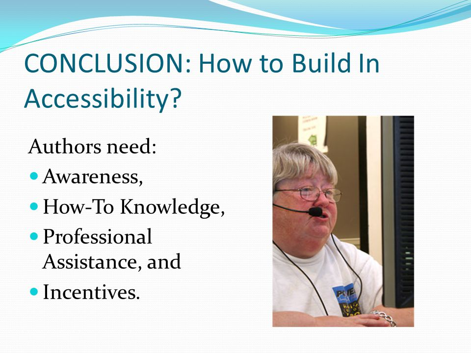 CONCLUSION: How to Build In Accessibility? Authors need: Awareness, How-To Knowledge, Professional Assistance, and Incentives.