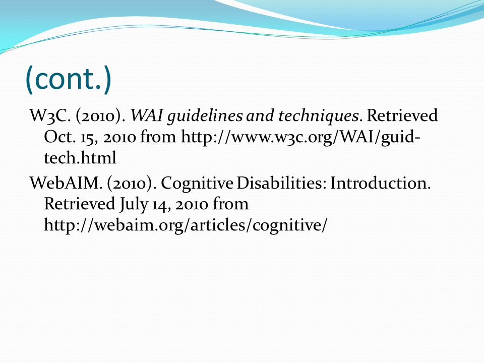 (cont.) W3C. (2010). WAI guidelines and techniques. Retrieved Oct. 15, 2010 from http://www.w3c.org/WAI/guid- tech.html WebAIM. (2010). Cognitive Disa