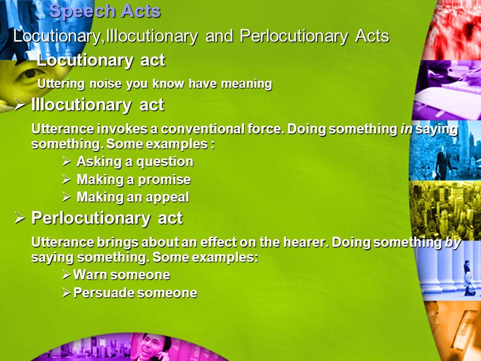 Speech Acts Locutionary,Illocutionary and Perlocutionary Acts  Locutionary act Uttering noise you know have meaning  Illocutionary act Utterance inv