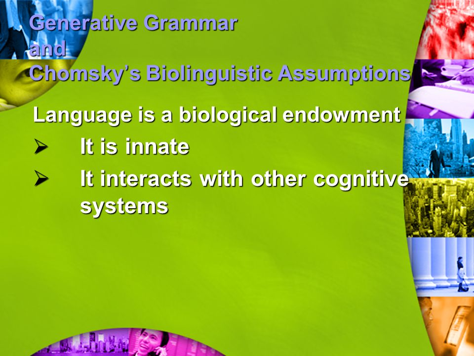 Generative Grammar and Chomsky ' s Biolinguistic Assumptions Language is a biological endowment  It is innate  It interacts with other cognitive sys