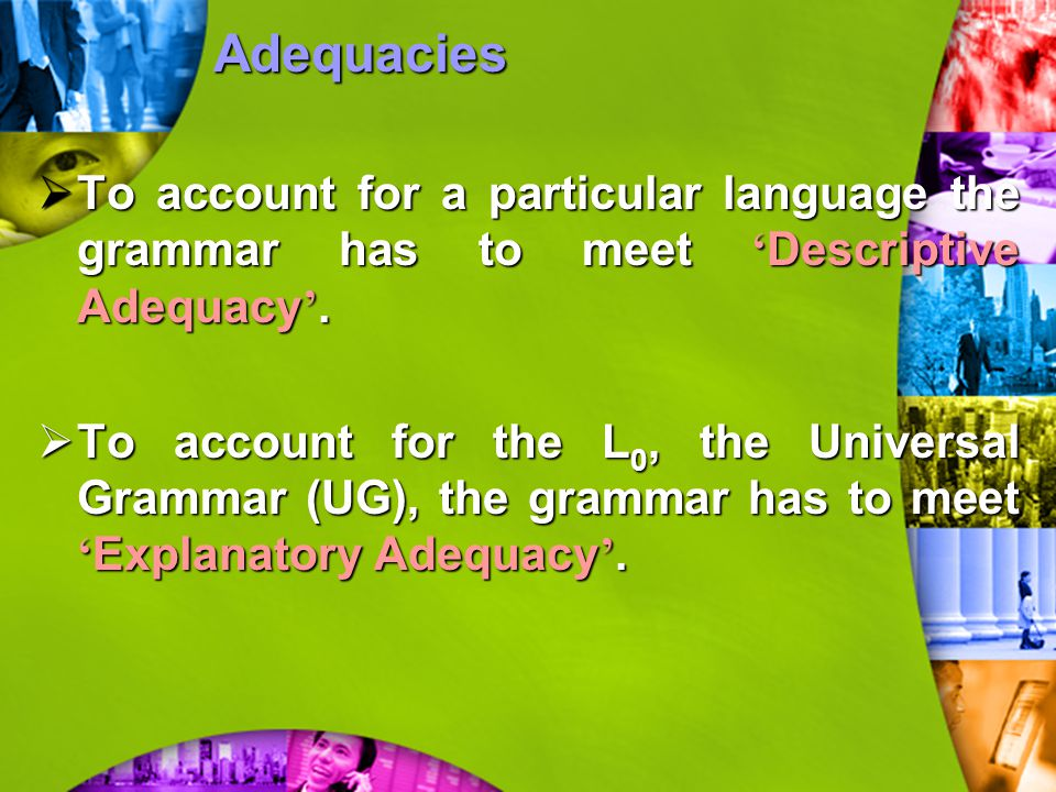  To account for a particular language the grammar has to meet ' Descriptive Adequacy '.  To account for the L 0, the Universal Grammar (UG), the gra