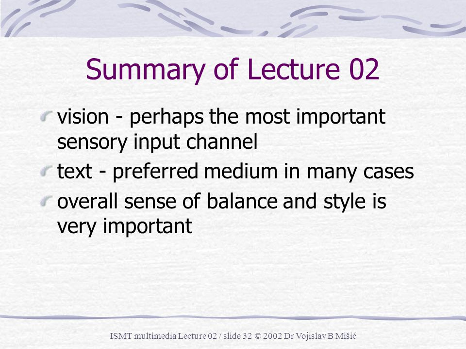 ISMT multimedia Lecture 02 / slide 31 © 2002 Dr Vojislav B Mišić What Do You Think … Is text still important in the multimedia age? Or should we use o