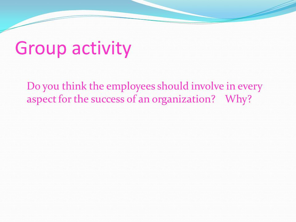 Group activity Do you think the employees should involve in every aspect for the success of an organization Why