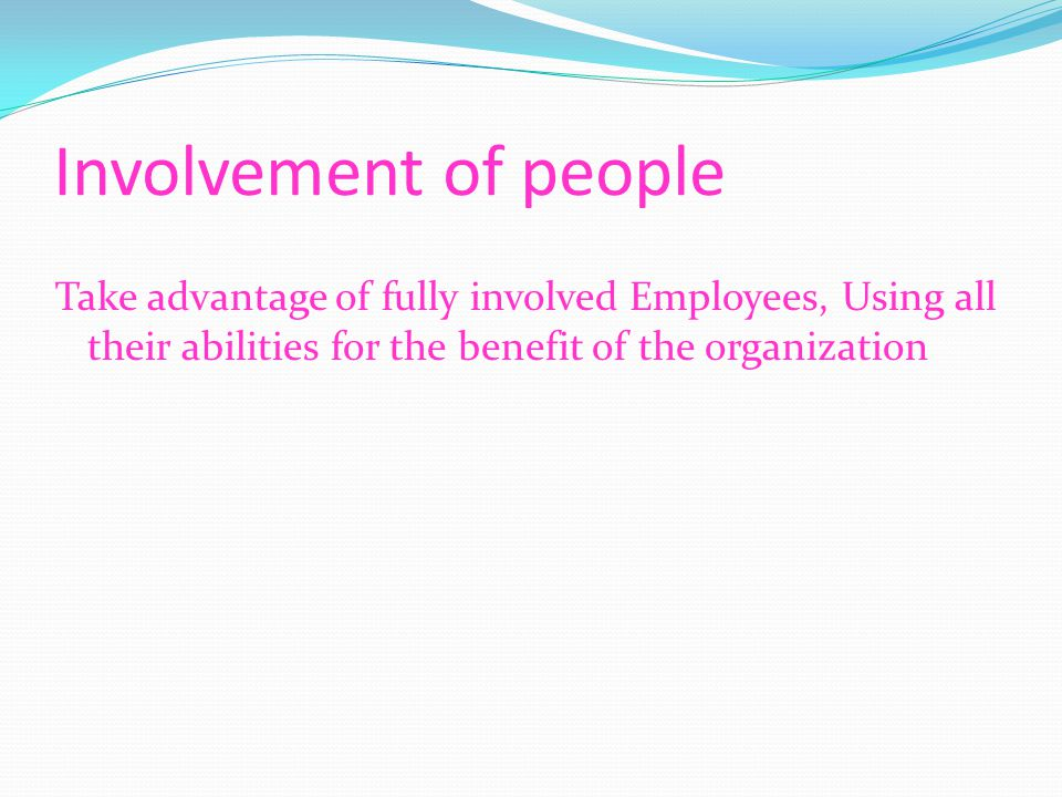 Involvement of people Take advantage of fully involved Employees, Using all their abilities for the benefit of the organization
