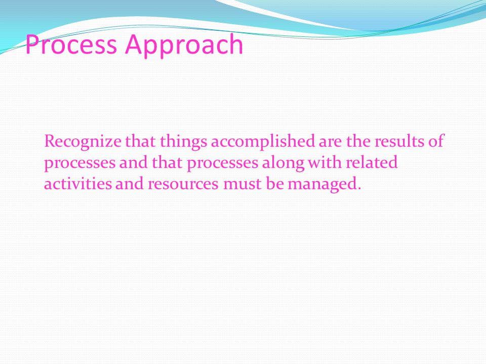 Process Approach Recognize that things accomplished are the results of processes and that processes along with related activities and resources must be managed.