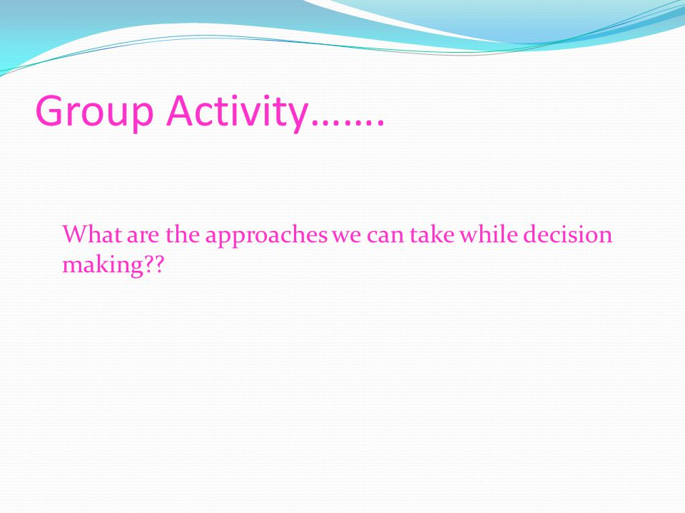 Group Activity……. What are the approaches we can take while decision making