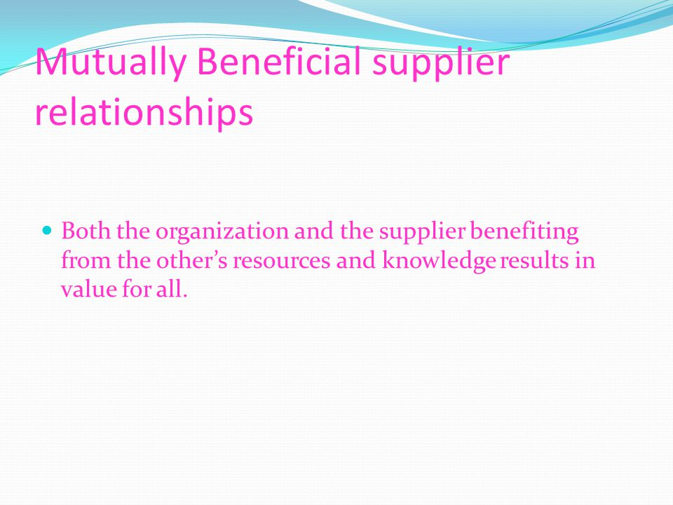 Mutually Beneficial supplier relationships Both the organization and the supplier benefiting from the other's resources and knowledge results in value for all.