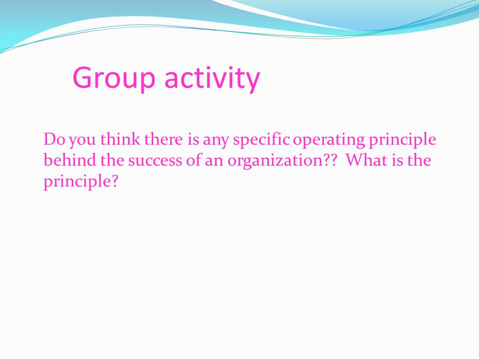Group activity Do you think there is any specific operating principle behind the success of an organization .