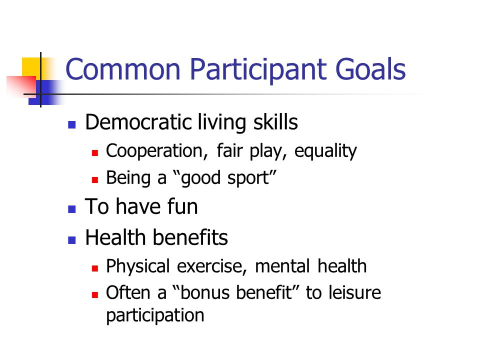 Common Participant Goals Democratic living skills Cooperation, fair play, equality Being a good sport To have fun Health benefits Physical exercise, mental health Often a bonus benefit to leisure participation