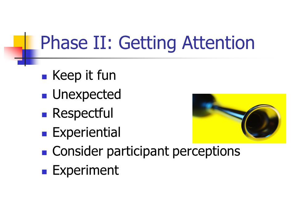 Phase II: Getting Attention Keep it fun Unexpected Respectful Experiential Consider participant perceptions Experiment
