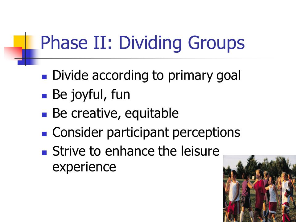 Phase II: Dividing Groups Divide according to primary goal Be joyful, fun Be creative, equitable Consider participant perceptions Strive to enhance the leisure experience