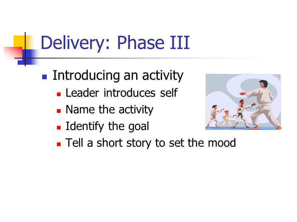 Delivery: Phase III Introducing an activity Leader introduces self Name the activity Identify the goal Tell a short story to set the mood