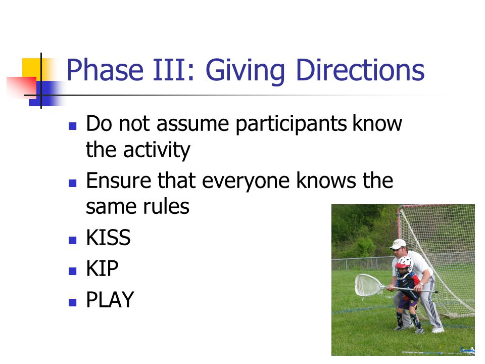 Phase III: Giving Directions Do not assume participants know the activity Ensure that everyone knows the same rules KISS KIP PLAY