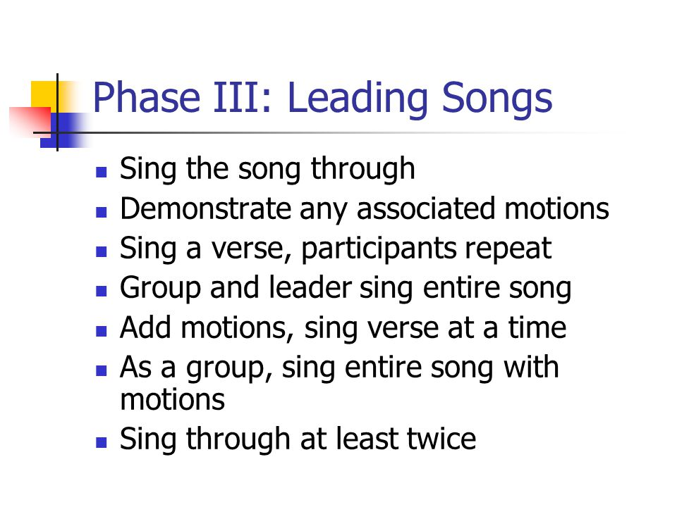 Phase III: Leading Songs Sing the song through Demonstrate any associated motions Sing a verse, participants repeat Group and leader sing entire song Add motions, sing verse at a time As a group, sing entire song with motions Sing through at least twice