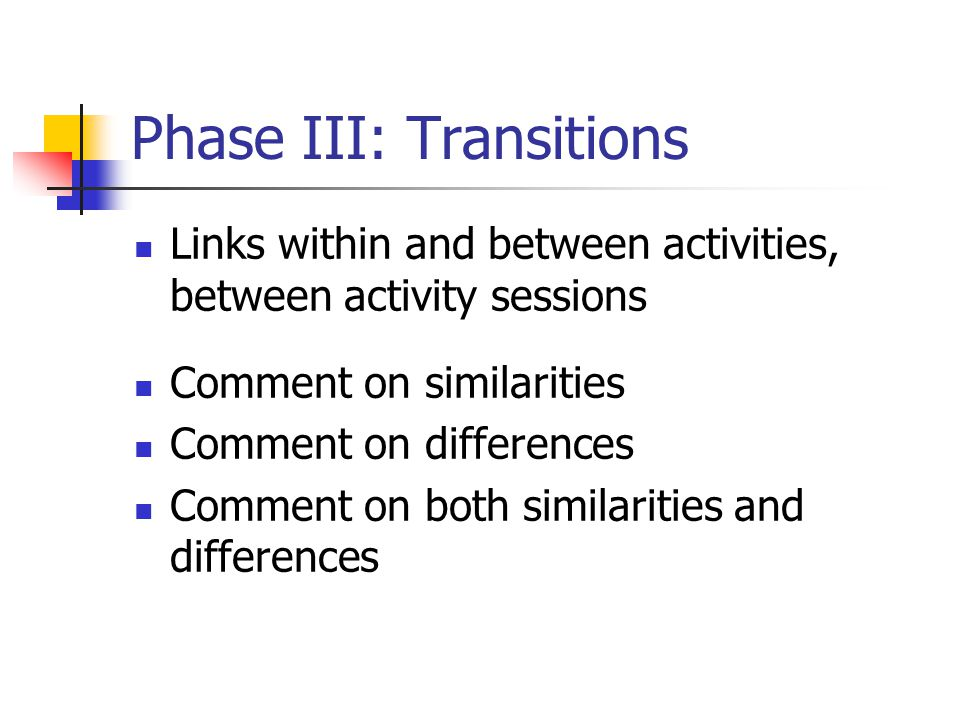 Phase III: Transitions Links within and between activities, between activity sessions Comment on similarities Comment on differences Comment on both similarities and differences