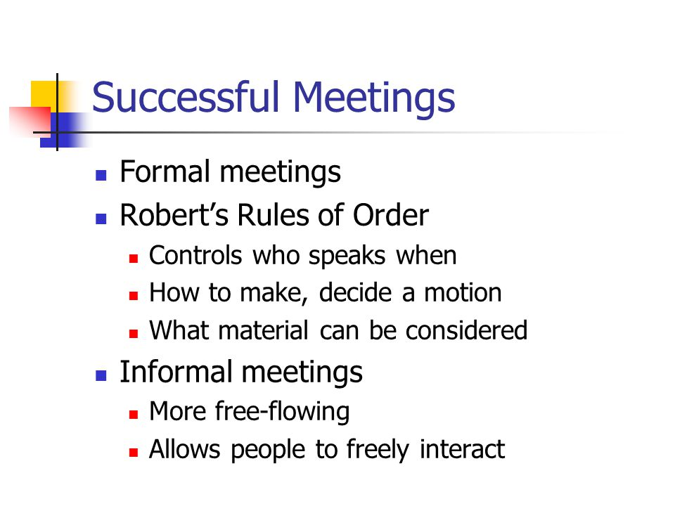 Successful Meetings Formal meetings Robert's Rules of Order Controls who speaks when How to make, decide a motion What material can be considered Informal meetings More free-flowing Allows people to freely interact