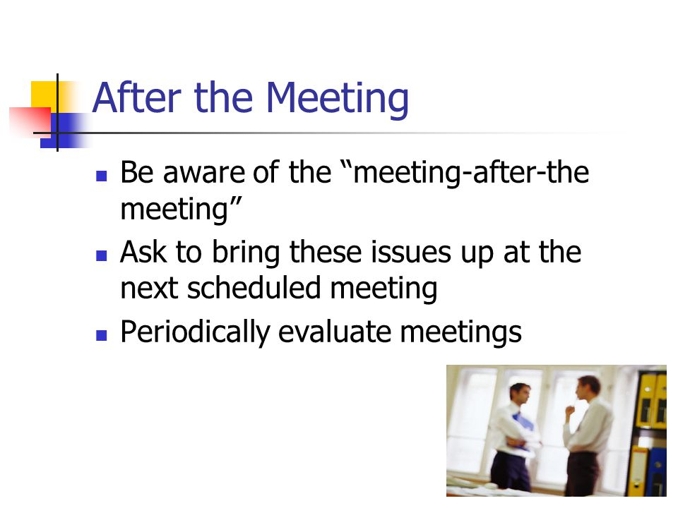 After the Meeting Be aware of the meeting-after-the meeting Ask to bring these issues up at the next scheduled meeting Periodically evaluate meetings