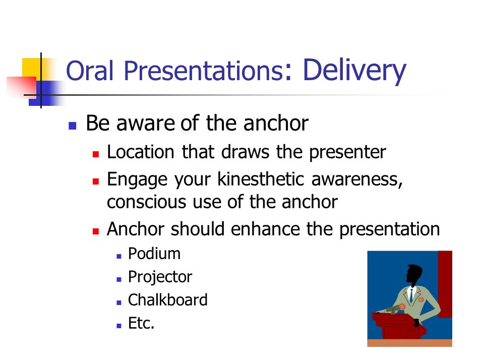 Oral Presentations : Delivery Be aware of the anchor Location that draws the presenter Engage your kinesthetic awareness, conscious use of the anchor Anchor should enhance the presentation Podium Projector Chalkboard Etc.