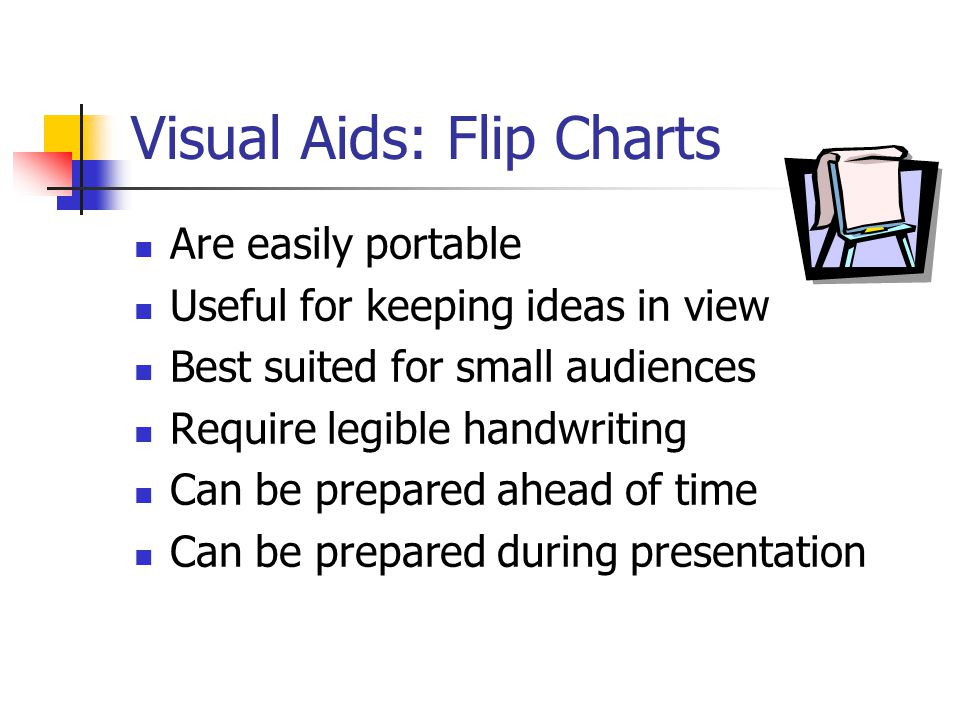 Visual Aids: Flip Charts Are easily portable Useful for keeping ideas in view Best suited for small audiences Require legible handwriting Can be prepared ahead of time Can be prepared during presentation
