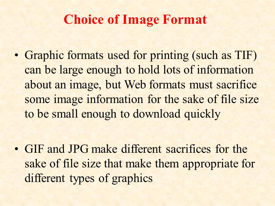 Choice of Image Format Graphic formats used for printing (such as TIF) can be large enough to hold lots of information about an image, but Web formats