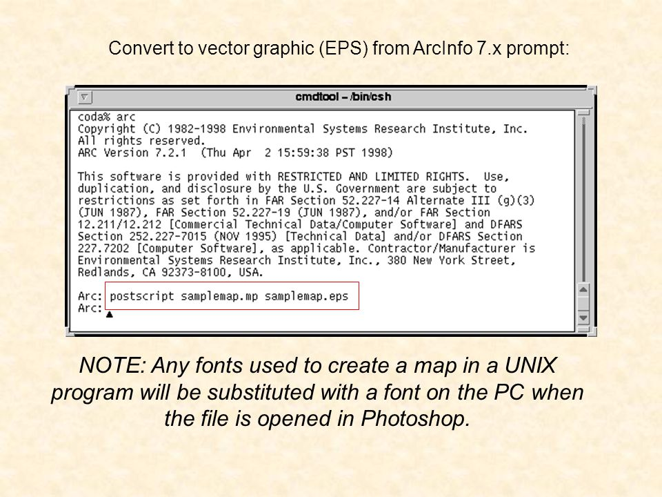 Convert to vector graphic (EPS) from ArcInfo 7.x prompt: NOTE: Any fonts used to create a map in a UNIX program will be substituted with a font on the PC when the file is opened in Photoshop.