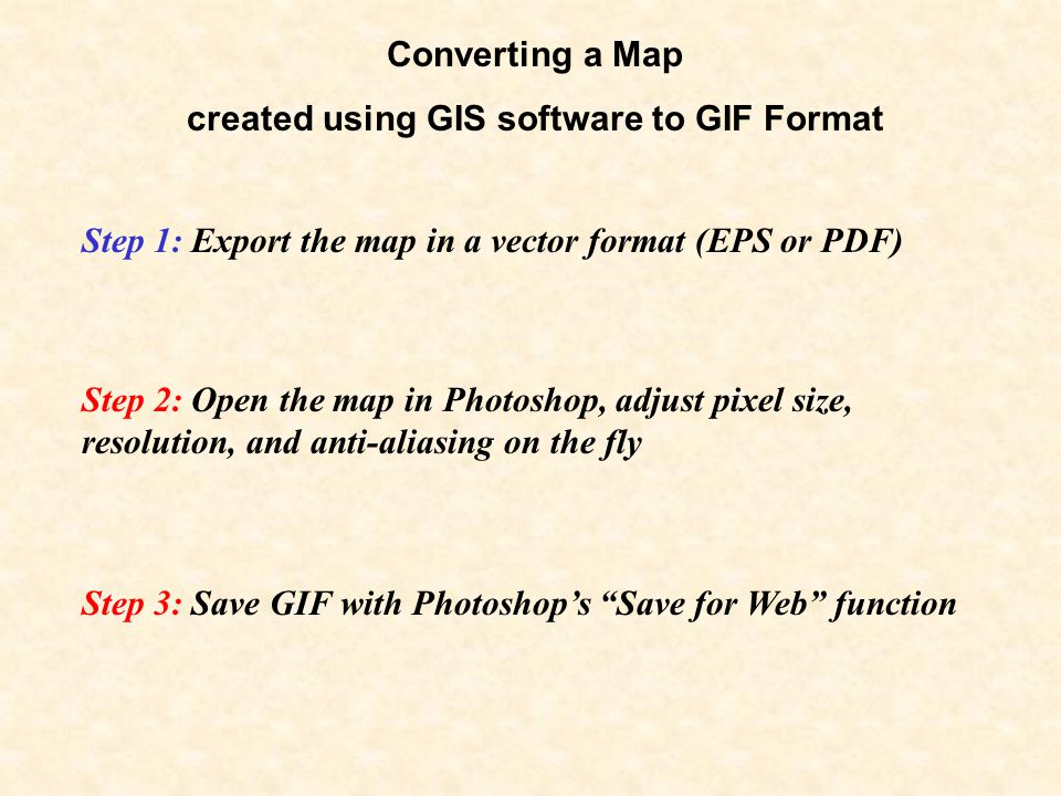 Converting a Map created using GIS software to GIF Format Step 1: Export the map in a vector format (EPS or PDF) Step 2: Open the map in Photoshop, adjust pixel size, resolution, and anti-aliasing on the fly Step 3: Save GIF with Photoshop's Save for Web function