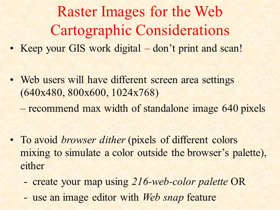 Raster Images for the Web Cartographic Considerations Keep your GIS work digital – don't print and scan! Web users will have different screen area set
