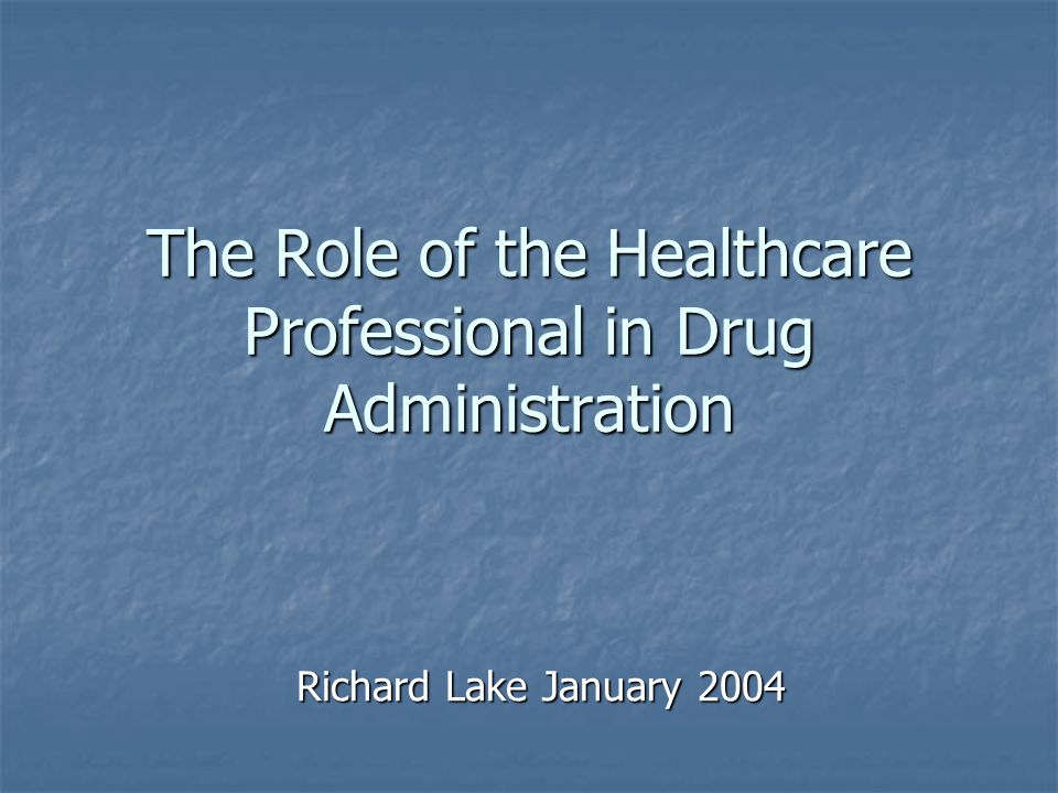 The Role of the Healthcare Professional in Drug Administration Richard Lake January 2004