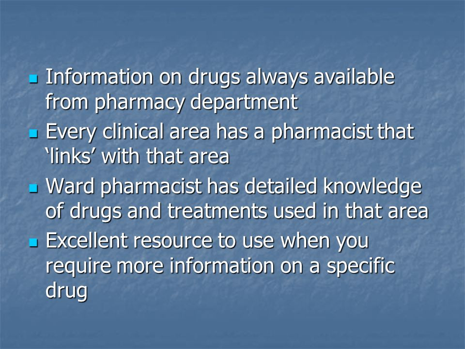 Information on drugs always available from pharmacy department Information on drugs always available from pharmacy department Every clinical area has a pharmacist that 'links' with that area Every clinical area has a pharmacist that 'links' with that area Ward pharmacist has detailed knowledge of drugs and treatments used in that area Ward pharmacist has detailed knowledge of drugs and treatments used in that area Excellent resource to use when you require more information on a specific drug Excellent resource to use when you require more information on a specific drug