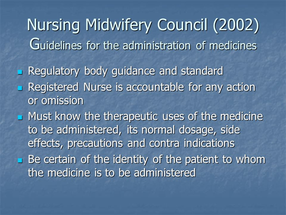 Nursing Midwifery Council (2002) G uidelines for the administration of medicines Regulatory body guidance and standard Regulatory body guidance and standard Registered Nurse is accountable for any action or omission Registered Nurse is accountable for any action or omission Must know the therapeutic uses of the medicine to be administered, its normal dosage, side effects, precautions and contra indications Must know the therapeutic uses of the medicine to be administered, its normal dosage, side effects, precautions and contra indications Be certain of the identity of the patient to whom the medicine is to be administered Be certain of the identity of the patient to whom the medicine is to be administered