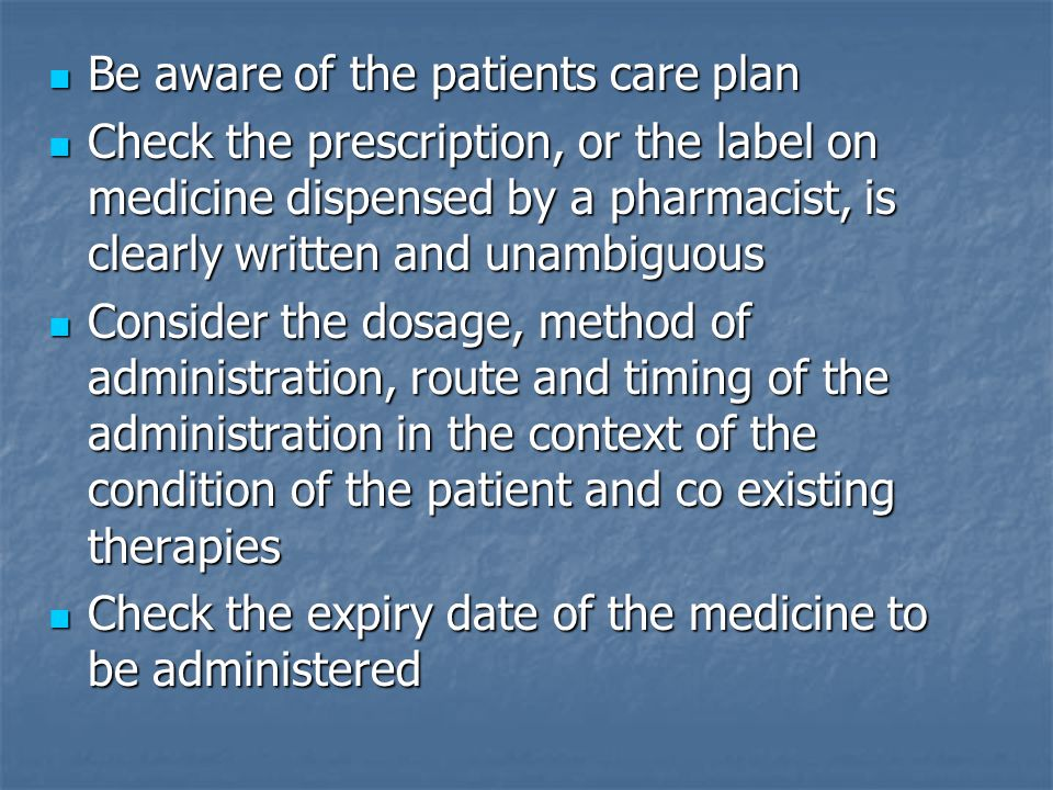 Be aware of the patients care plan Be aware of the patients care plan Check the prescription, or the label on medicine dispensed by a pharmacist, is clearly written and unambiguous Check the prescription, or the label on medicine dispensed by a pharmacist, is clearly written and unambiguous Consider the dosage, method of administration, route and timing of the administration in the context of the condition of the patient and co existing therapies Consider the dosage, method of administration, route and timing of the administration in the context of the condition of the patient and co existing therapies Check the expiry date of the medicine to be administered Check the expiry date of the medicine to be administered
