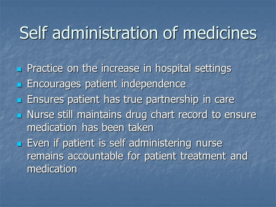 Self administration of medicines Practice on the increase in hospital settings Practice on the increase in hospital settings Encourages patient independence Encourages patient independence Ensures patient has true partnership in care Ensures patient has true partnership in care Nurse still maintains drug chart record to ensure medication has been taken Nurse still maintains drug chart record to ensure medication has been taken Even if patient is self administering nurse remains accountable for patient treatment and medication Even if patient is self administering nurse remains accountable for patient treatment and medication