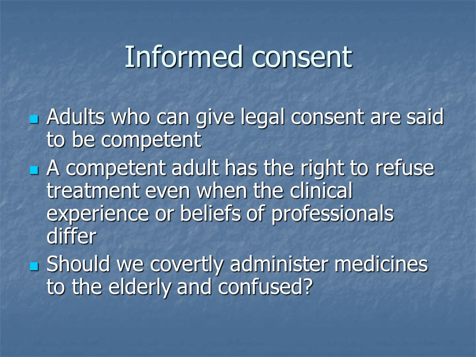 Informed consent Adults who can give legal consent are said to be competent Adults who can give legal consent are said to be competent A competent adult has the right to refuse treatment even when the clinical experience or beliefs of professionals differ A competent adult has the right to refuse treatment even when the clinical experience or beliefs of professionals differ Should we covertly administer medicines to the elderly and confused.