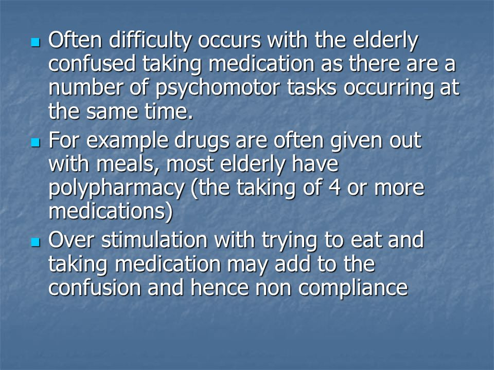 Often difficulty occurs with the elderly confused taking medication as there are a number of psychomotor tasks occurring at the same time.