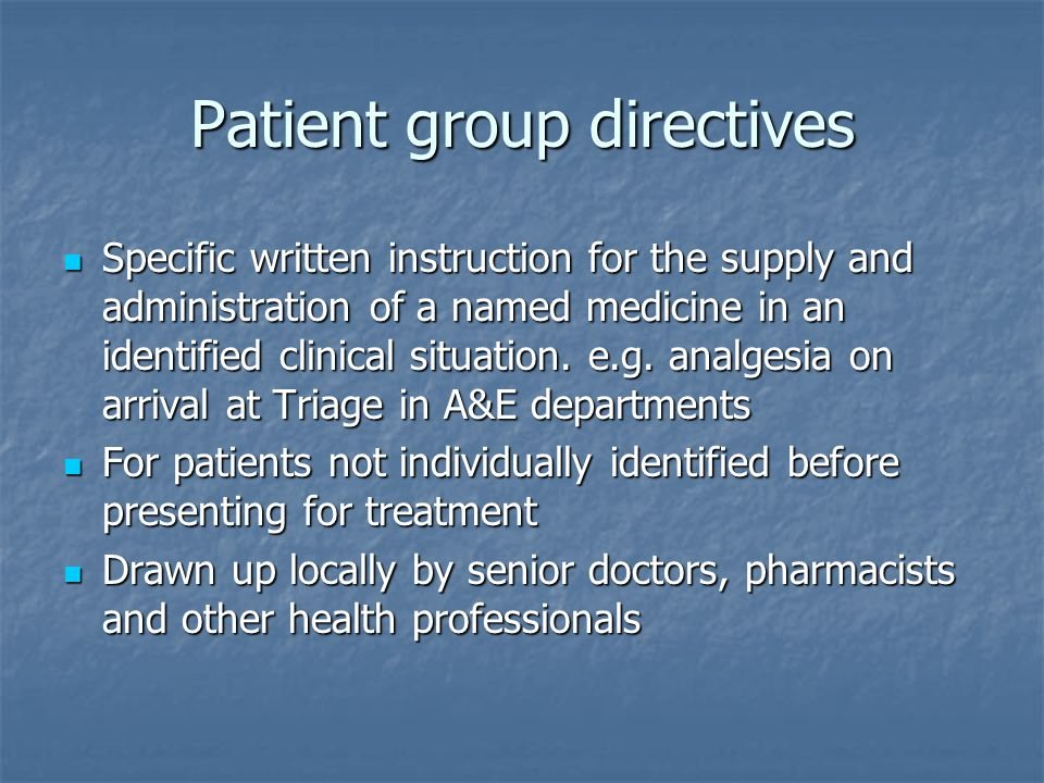 Patient group directives Specific written instruction for the supply and administration of a named medicine in an identified clinical situation.