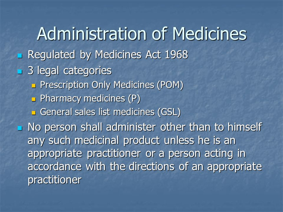 Administration of Medicines Regulated by Medicines Act 1968 Regulated by Medicines Act 1968 3 legal categories 3 legal categories Prescription Only Medicines (POM) Prescription Only Medicines (POM) Pharmacy medicines (P) Pharmacy medicines (P) General sales list medicines (GSL) General sales list medicines (GSL) No person shall administer other than to himself any such medicinal product unless he is an appropriate practitioner or a person acting in accordance with the directions of an appropriate practitioner No person shall administer other than to himself any such medicinal product unless he is an appropriate practitioner or a person acting in accordance with the directions of an appropriate practitioner