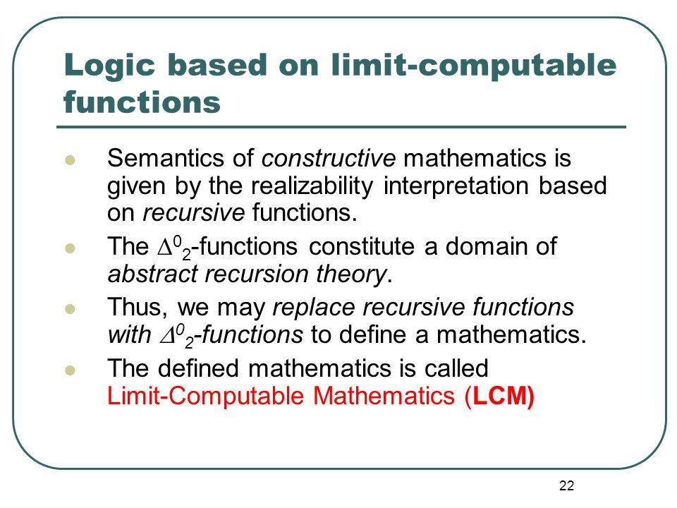 21 Limit-computable functions The process inferring x is expressed by the limit: lim n  ∞ h(n) = x The functions defined by g(x)=lim n  ∞ f(n,x), fo