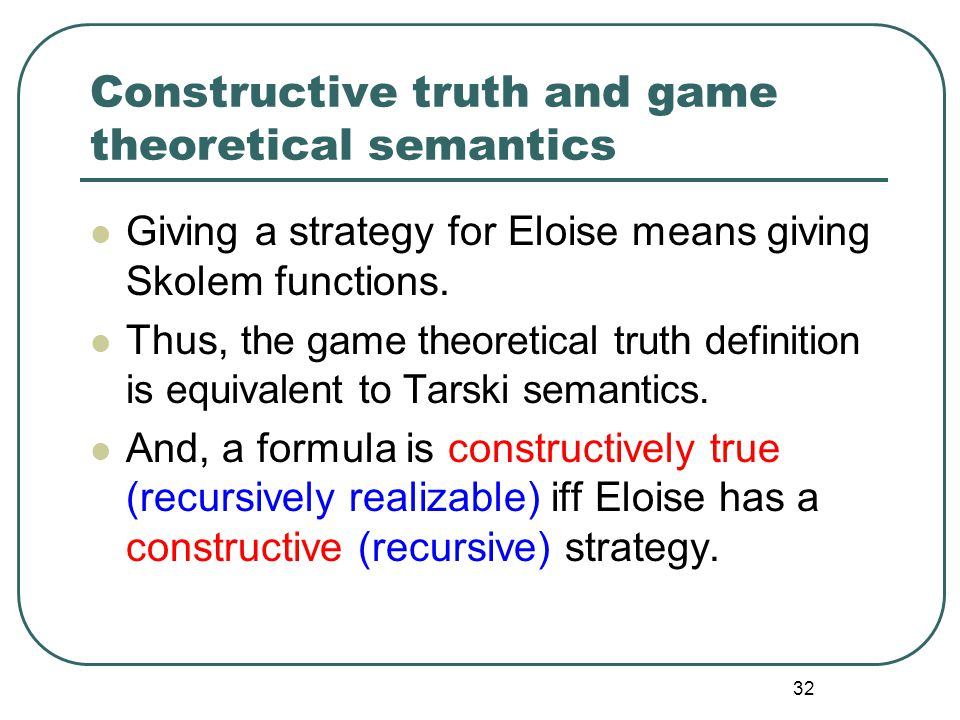 31 The definition of truth A formula is defined to be true, if and only if, there is a winning strategy for Eloise. A strategy str of Eloise is a set-