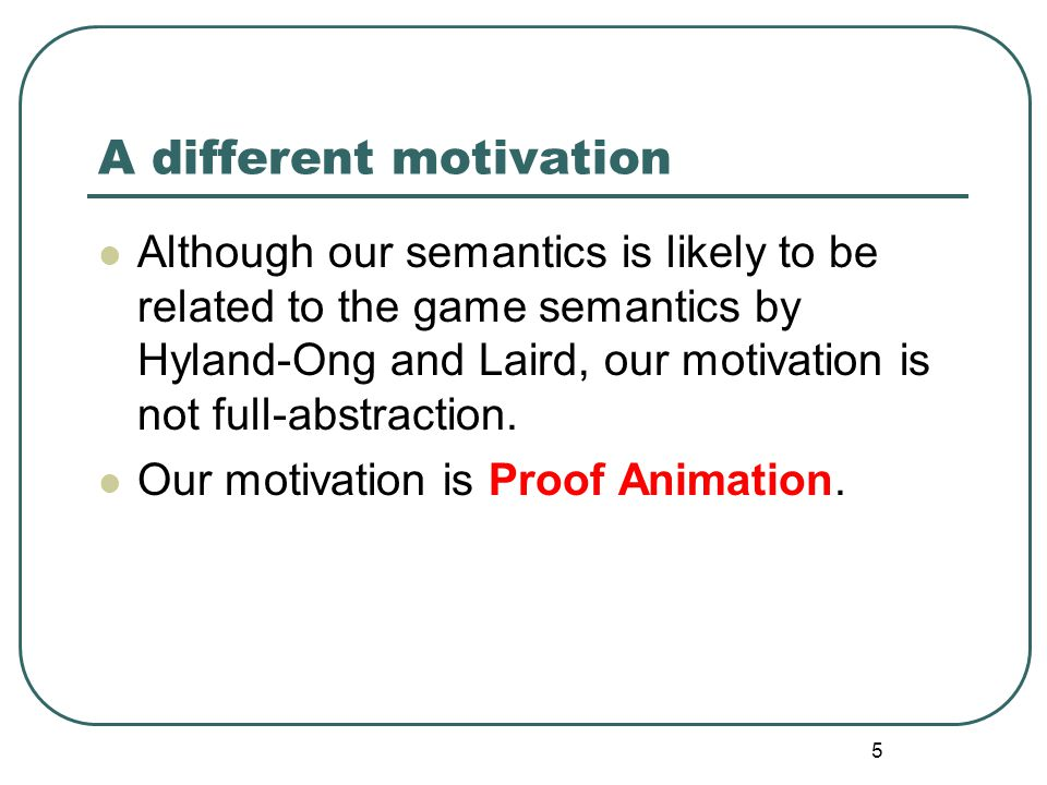 5 A different motivation Although our semantics is likely to be related to the game semantics by Hyland-Ong and Laird, our motivation is not full-abstraction.