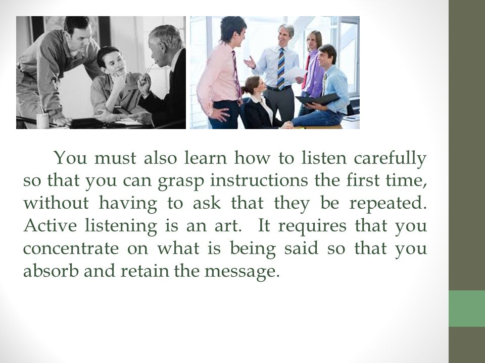 You must also learn how to listen carefully so that you can grasp instructions the first time, without having to ask that they be repeated.