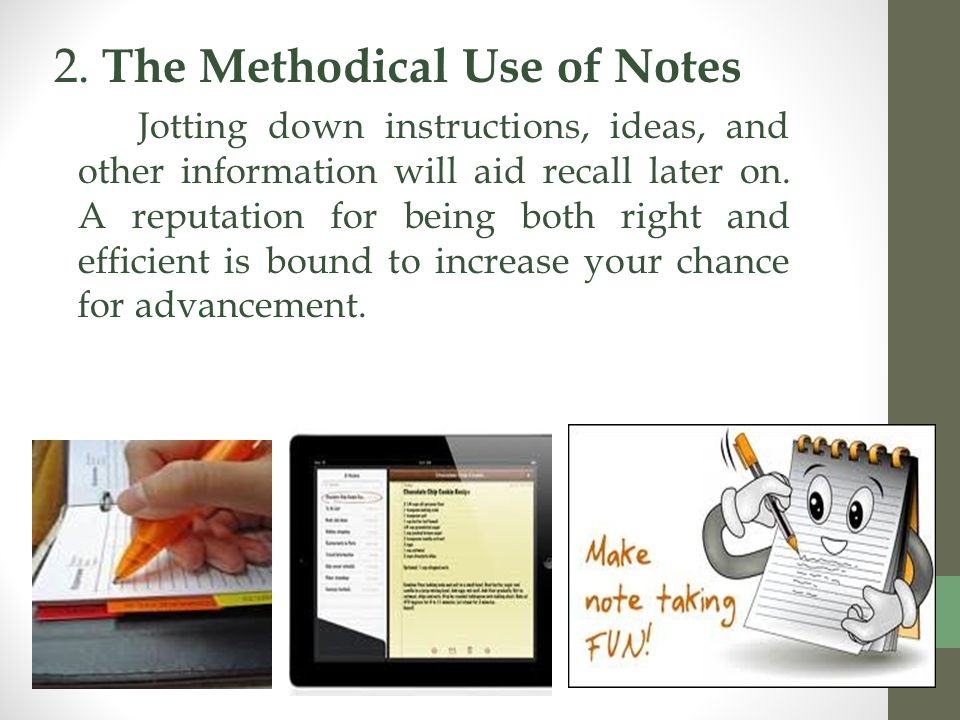 2. The Methodical Use of Notes Jotting down instructions, ideas, and other information will aid recall later on. A reputation for being both right and