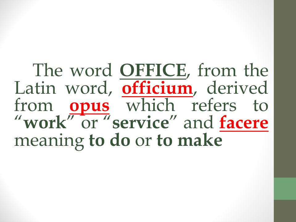 The word OFFICE, from the Latin word, officium, derived from opus which refers to work or service and facere meaning to do or to make