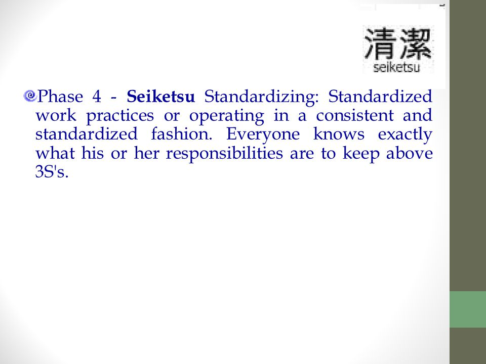 Phase 4 - Seiketsu Standardizing: Standardized work practices or operating in a consistent and standardized fashion.