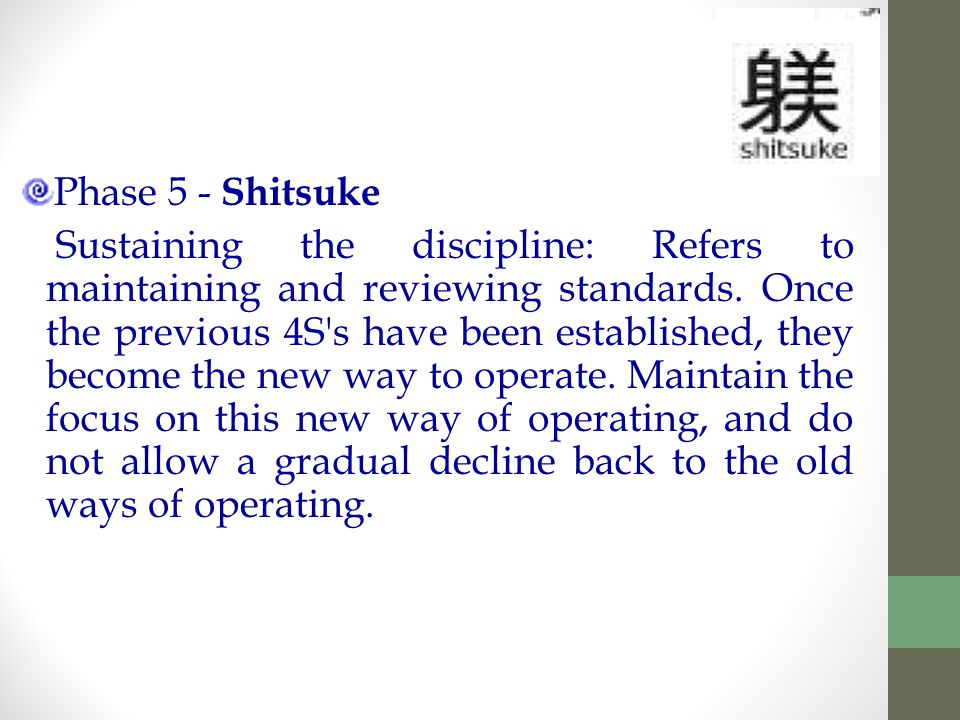 Phase 5 - Shitsuke Sustaining the discipline: Refers to maintaining and reviewing standards.