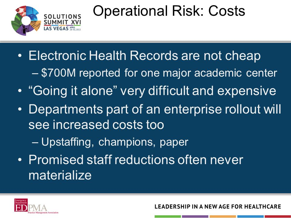 Operational Risk: Costs Electronic Health Records are not cheap –$700M reported for one major academic center Going it alone very difficult and expensive Departments part of an enterprise rollout will see increased costs too –Upstaffing, champions, paper Promised staff reductions often never materialize