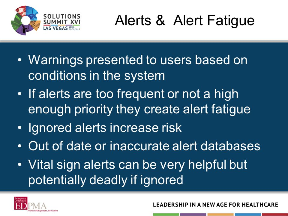 Alerts & Alert Fatigue Warnings presented to users based on conditions in the system If alerts are too frequent or not a high enough priority they create alert fatigue Ignored alerts increase risk Out of date or inaccurate alert databases Vital sign alerts can be very helpful but potentially deadly if ignored