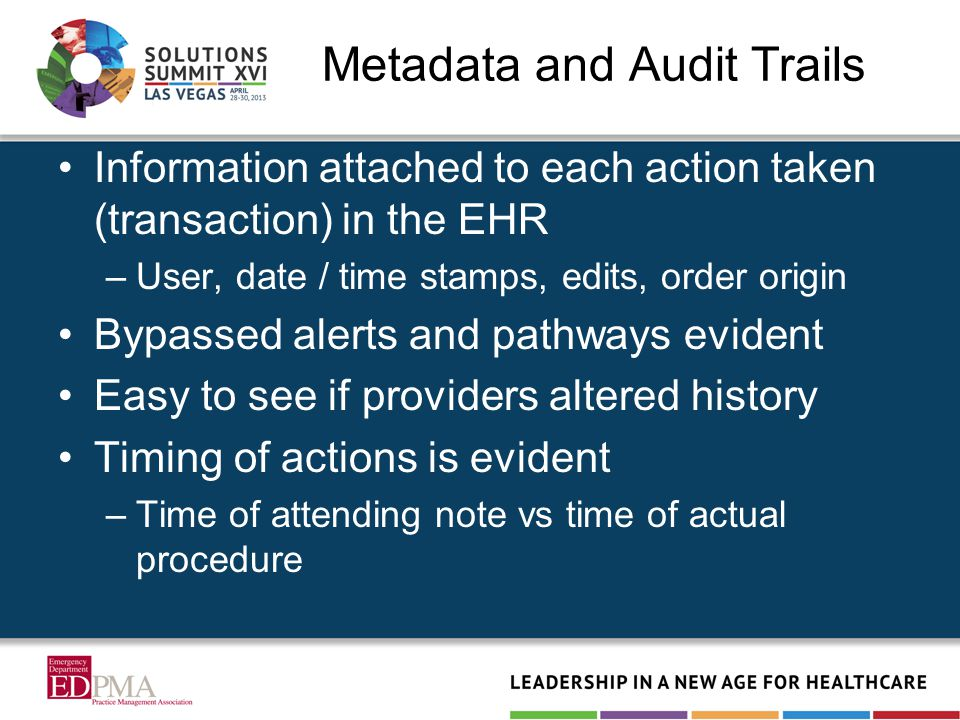Metadata and Audit Trails Information attached to each action taken (transaction) in the EHR –User, date / time stamps, edits, order origin Bypassed alerts and pathways evident Easy to see if providers altered history Timing of actions is evident –Time of attending note vs time of actual procedure