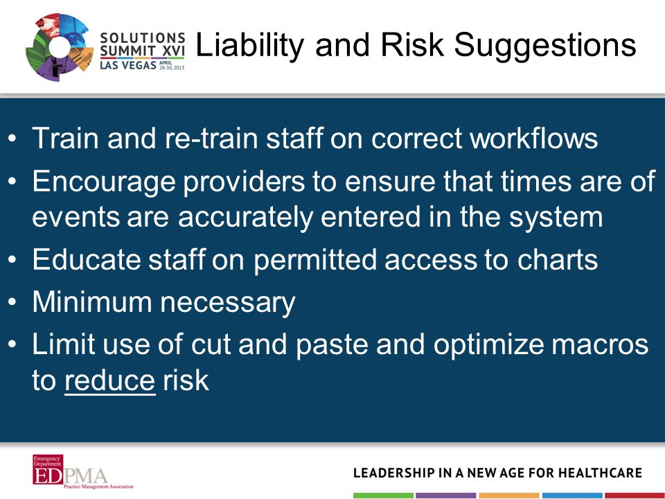Liability and Risk Suggestions Train and re-train staff on correct workflows Encourage providers to ensure that times are of events are accurately entered in the system Educate staff on permitted access to charts Minimum necessary Limit use of cut and paste and optimize macros to reduce risk