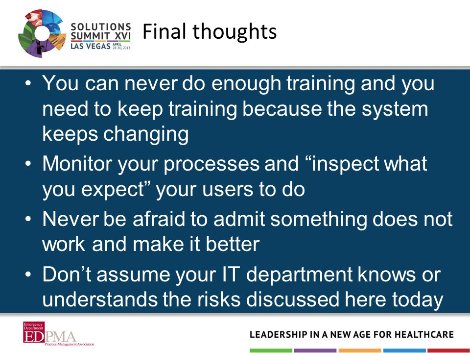 You can never do enough training and you need to keep training because the system keeps changing Monitor your processes and inspect what you expect your users to do Never be afraid to admit something does not work and make it better Don't assume your IT department knows or understands the risks discussed here today Final thoughts