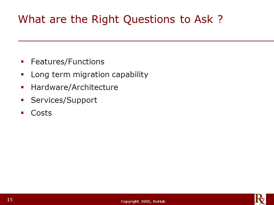 © RxHub, 2004 Copyright 2005, RxHub 15 What are the Right Questions to Ask ?  Features/Functions  Long term migration capability  Hardware/Architec
